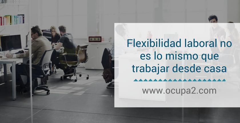 Flexibilidad laboral no es lo mismo que trabajar desde casa