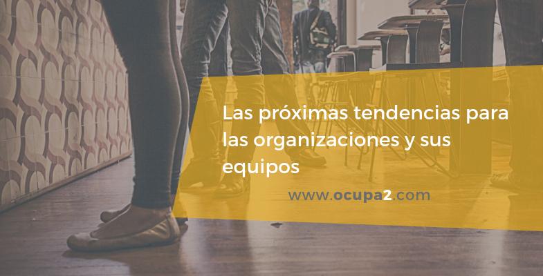 Las próximas tendencias en las organizaciones y los equipos